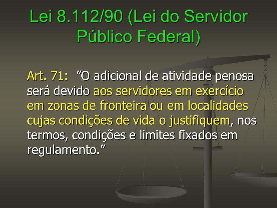 """Lei 8.112/90 (Lei do Servidor Público Federal) Art. 71: """"O adicional de atividade penosa será devido aos servidores em exercício em zonas de fronteira"""