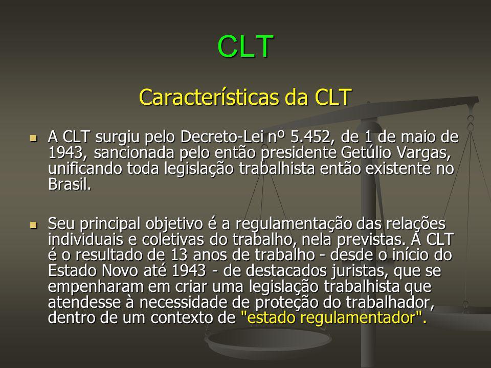 CLT Características da CLT A CLT surgiu pelo Decreto-Lei nº 5.452, de 1 de maio de 1943, sancionada pelo então presidente Getúlio Vargas, unificando t