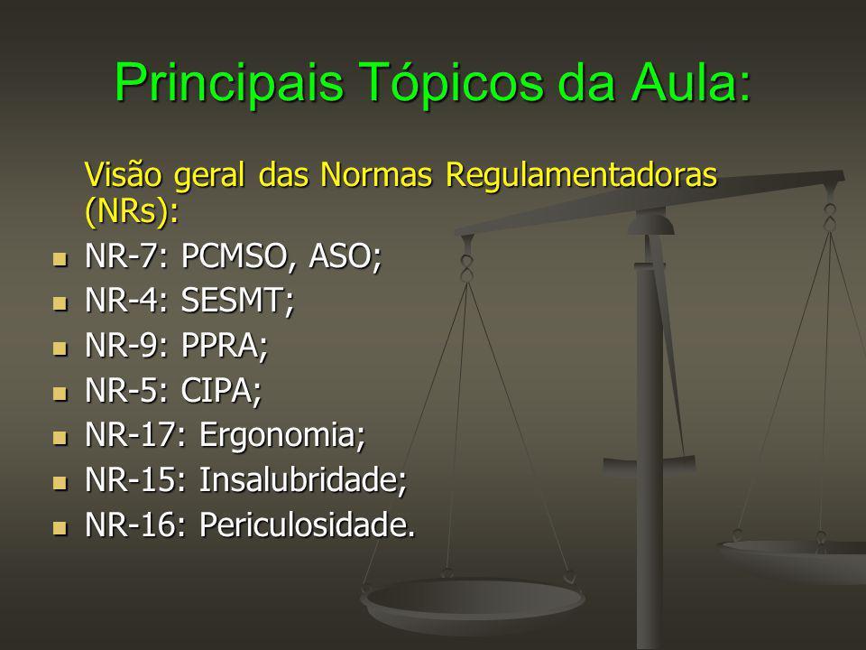 Principais Tópicos da Aula: Visão geral das Normas Regulamentadoras (NRs): NR-7: PCMSO, ASO; NR-7: PCMSO, ASO; NR-4: SESMT; NR-4: SESMT; NR-9: PPRA; NR-9: PPRA; NR-5: CIPA; NR-5: CIPA; NR-17: Ergonomia; NR-17: Ergonomia; NR-15: Insalubridade; NR-15: Insalubridade; NR-16: Periculosidade.