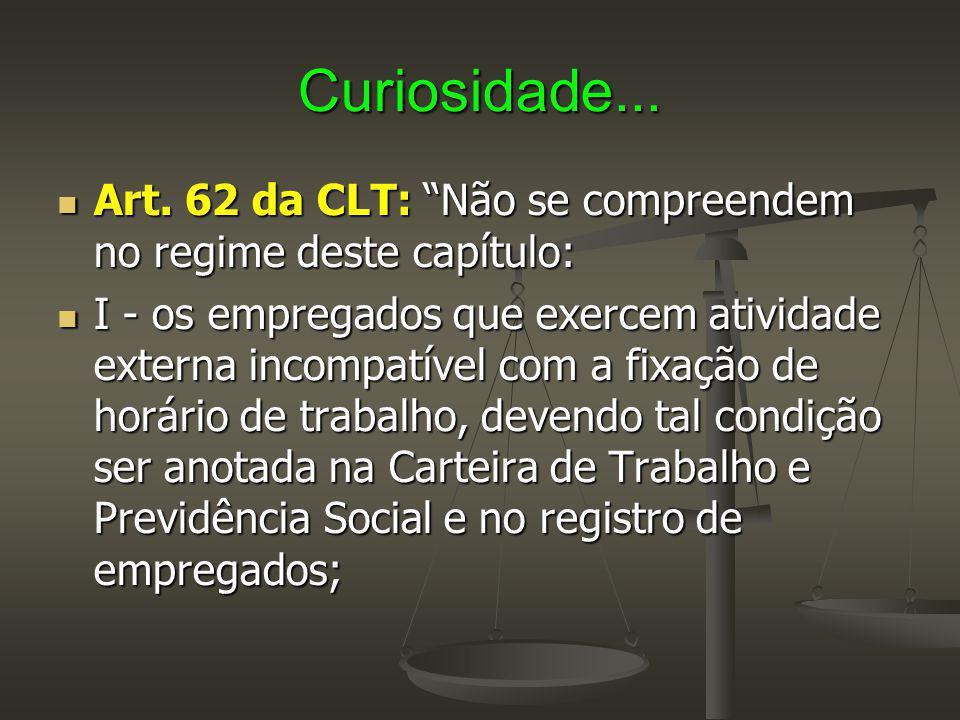 """Curiosidade... Art. 62 da CLT: """"Não se compreendem no regime deste capítulo: Art. 62 da CLT: """"Não se compreendem no regime deste capítulo: I - os empr"""