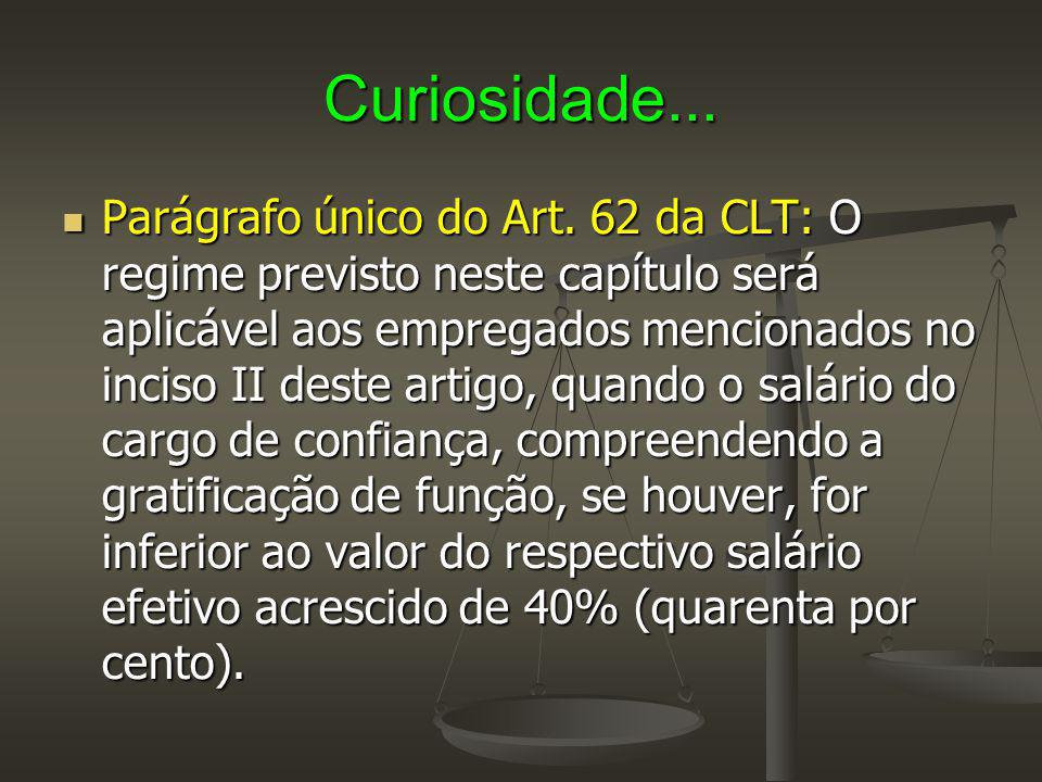 Curiosidade... Parágrafo único do Art. 62 da CLT: O regime previsto neste capítulo será aplicável aos empregados mencionados no inciso II deste artigo
