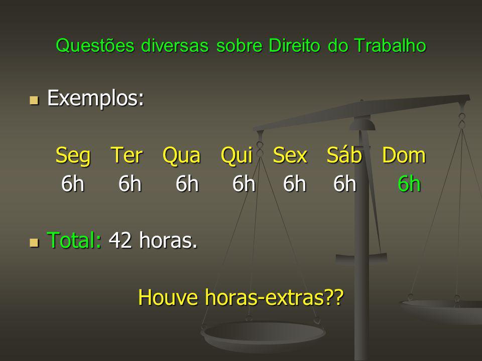 Questões diversas sobre Direito do Trabalho Exemplos: Exemplos: Seg Ter Qua Qui Sex Sáb Dom 6h 6h 6h 6h 6h 6h 6h Total: 42 horas.