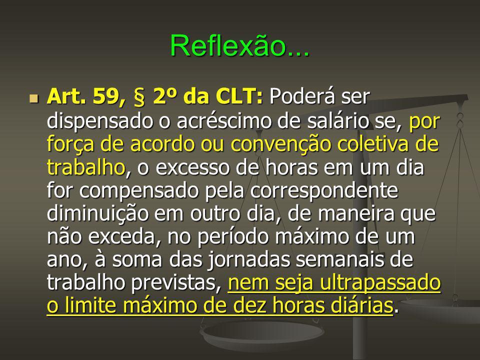 Reflexão... Art. 59, § 2º da CLT: Poderá ser dispensado o acréscimo de salário se, por força de acordo ou convenção coletiva de trabalho, o excesso de