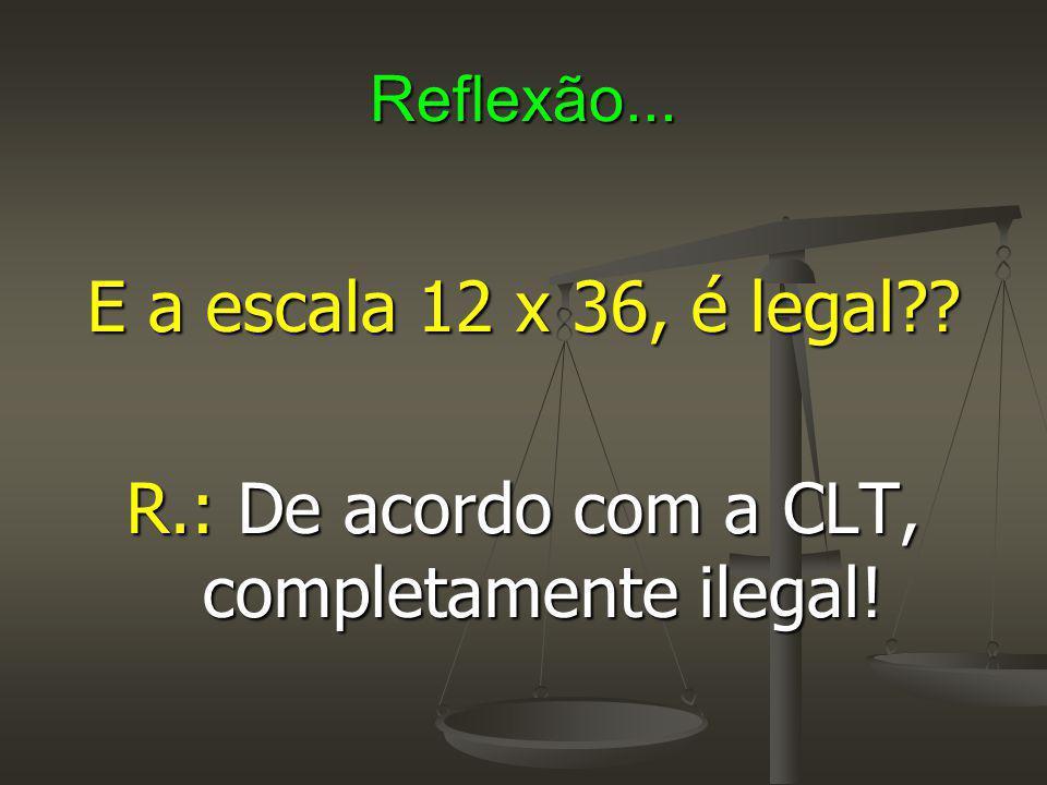 Reflexão... E a escala 12 x 36, é legal?? R.: De acordo com a CLT, completamente ilegal!
