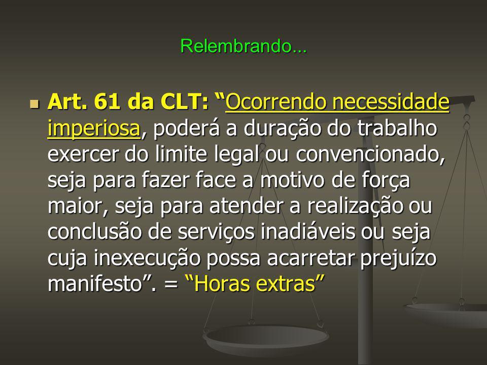 """Relembrando... Art. 61 da CLT: """"Ocorrendo necessidade imperiosa, poderá a duração do trabalho exercer do limite legal ou convencionado, seja para faze"""