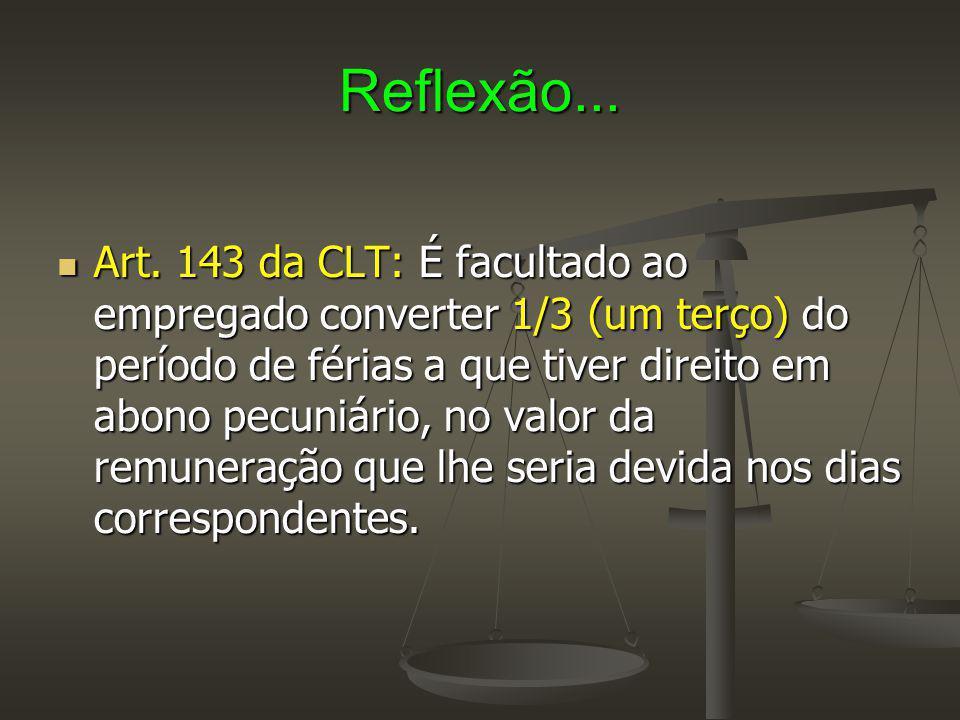 Reflexão... Art. 143 da CLT: É facultado ao empregado converter 1/3 (um terço) do período de férias a que tiver direito em abono pecuniário, no valor