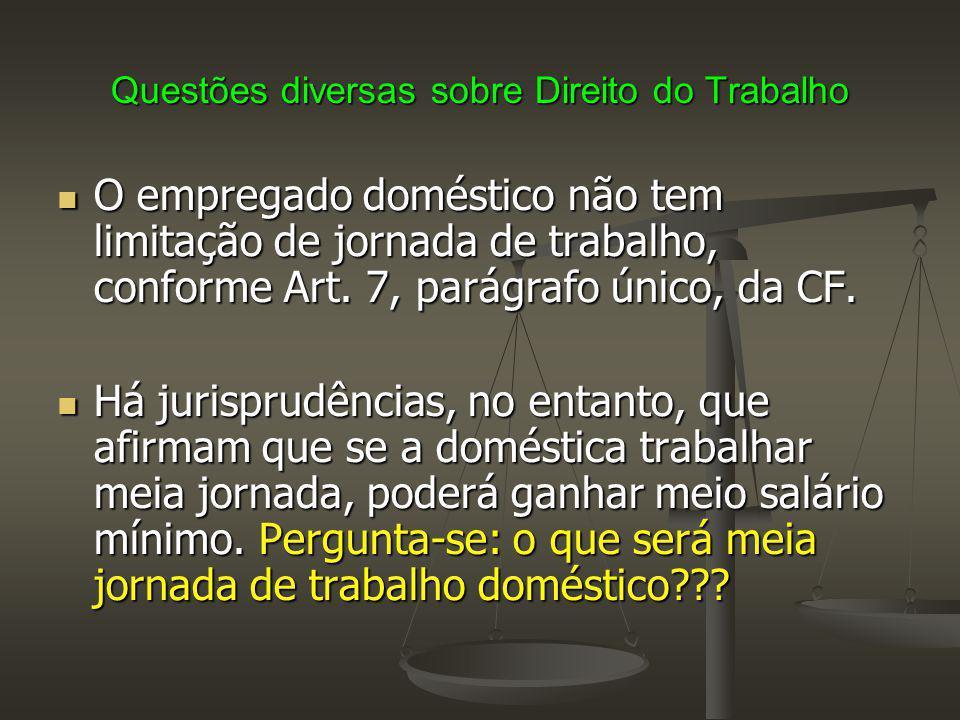 Questões diversas sobre Direito do Trabalho O empregado doméstico não tem limitação de jornada de trabalho, conforme Art. 7, parágrafo único, da CF. O