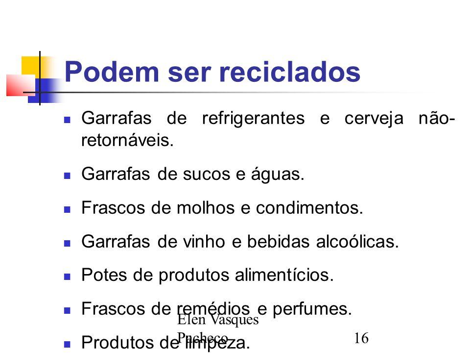 Elen Vasques Pacheco16 Podem ser reciclados Garrafas de refrigerantes e cerveja não- retornáveis. Garrafas de sucos e águas. Frascos de molhos e condi