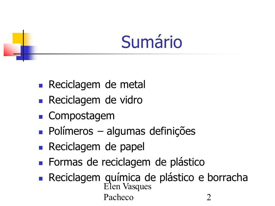 Elen Vasques Pacheco2 Sumário Reciclagem de metal Reciclagem de vidro Compostagem Polímeros – algumas definições Reciclagem de papel Formas de reciclagem de plástico Reciclagem química de plástico e borracha