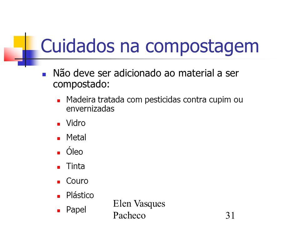 Elen Vasques Pacheco31 Cuidados na compostagem Não deve ser adicionado ao material a ser compostado: Madeira tratada com pesticidas contra cupim ou en