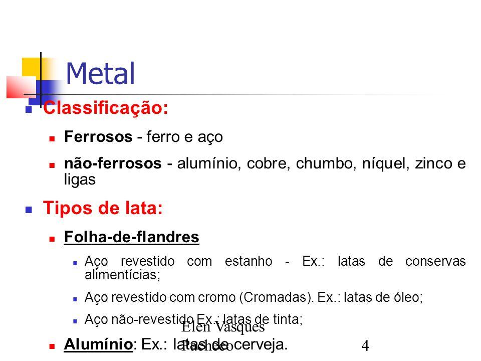 Elen Vasques Pacheco4 Metal Classificação: Ferrosos - ferro e aço não-ferrosos - alumínio, cobre, chumbo, níquel, zinco e ligas Tipos de lata: Folha-d