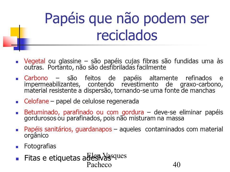 Elen Vasques Pacheco40 Papéis que não podem ser reciclados Vegetal ou glassine – são papéis cujas fibras são fundidas uma às outras. Portanto, não são