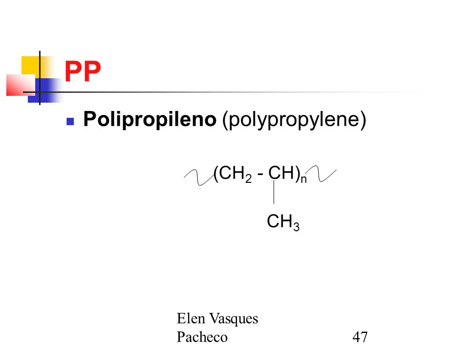 Elen Vasques Pacheco47 PP Polipropileno (polypropylene) (CH 2 - CH) n CH 3