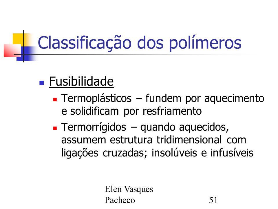 Elen Vasques Pacheco51 Classificação dos polímeros Fusibilidade Termoplásticos – fundem por aquecimento e solidificam por resfriamento Termorrígidos – quando aquecidos, assumem estrutura tridimensional com ligações cruzadas; insolúveis e infusíveis