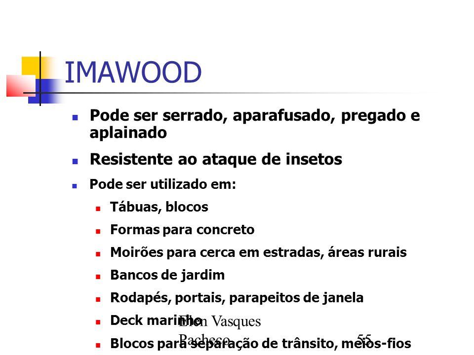 Elen Vasques Pacheco55 IMAWOOD Pode ser serrado, aparafusado, pregado e aplainado Resistente ao ataque de insetos Pode ser utilizado em: Tábuas, bloco