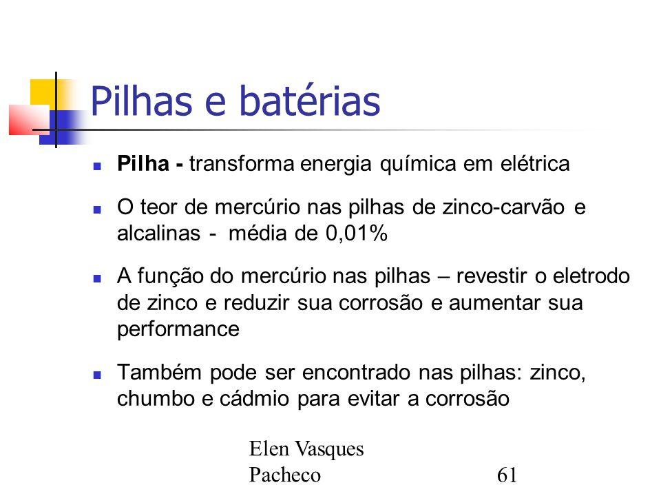 Elen Vasques Pacheco61 Pilhas e batérias Pilha - transforma energia química em elétrica O teor de mercúrio nas pilhas de zinco-carvão e alcalinas - mé