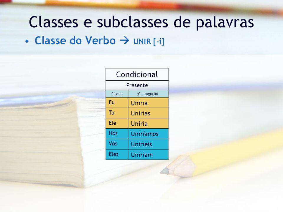 Classes e subclasses de palavras Classe do Verbo  UNIR [-i] Condicional Presente PessoaConjugação Eu Uniria Tu Unirias Ele Uniria Nós Uniríamos Vós Uniríeis Eles Uniriam