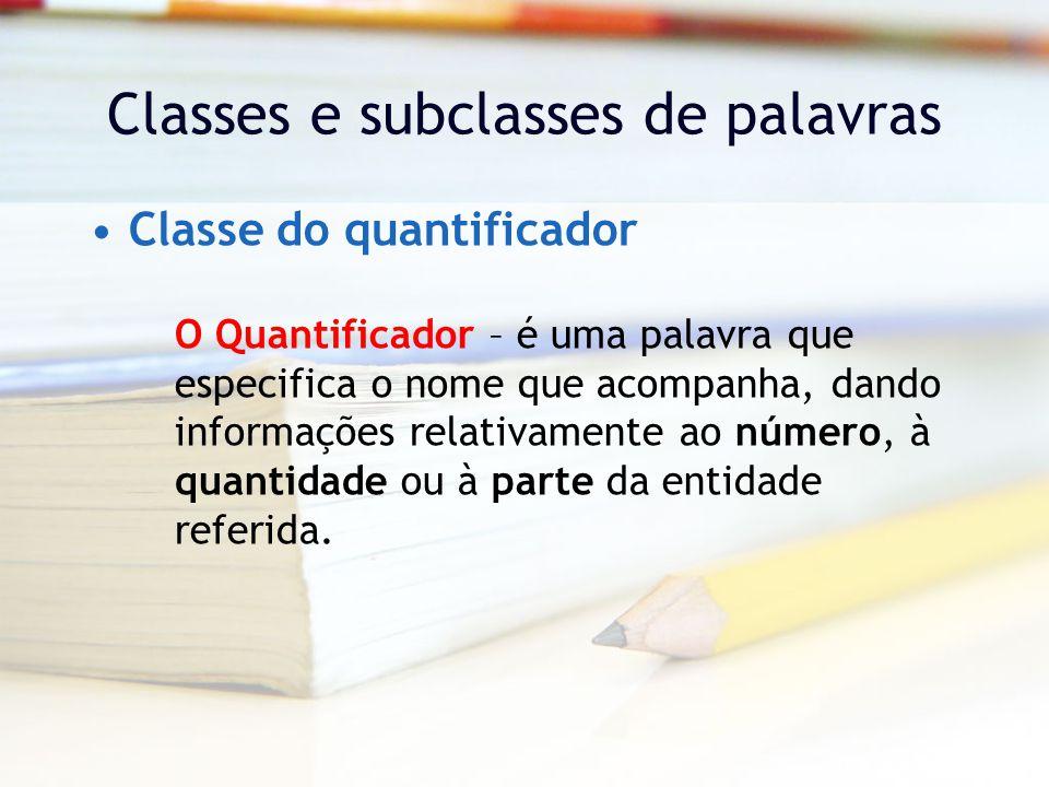 Classes e subclasses de palavras Classe do quantificador O Quantificador – é uma palavra que especifica o nome que acompanha, dando informações relativamente ao número, à quantidade ou à parte da entidade referida.
