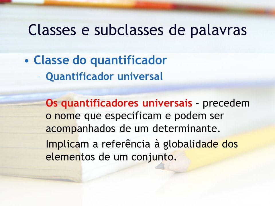 Classes e subclasses de palavras Classe do quantificador –Quantificador universal Os quantificadores universais – precedem o nome que especificam e podem ser acompanhados de um determinante.