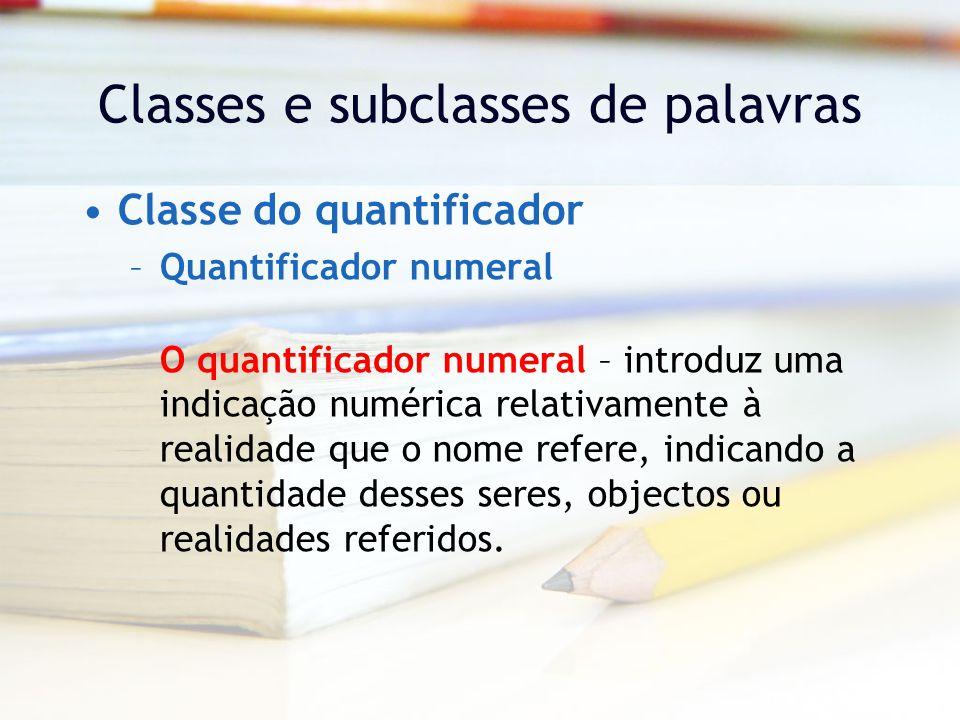 Classes e subclasses de palavras Classe do quantificador –Quantificador numeral O quantificador numeral – introduz uma indicação numérica relativamente à realidade que o nome refere, indicando a quantidade desses seres, objectos ou realidades referidos.