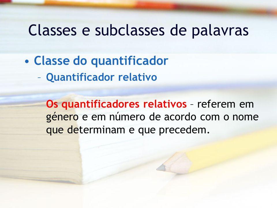 Classes e subclasses de palavras Classe do quantificador –Quantificador relativo Os quantificadores relativos – referem em género e em número de acordo com o nome que determinam e que precedem.