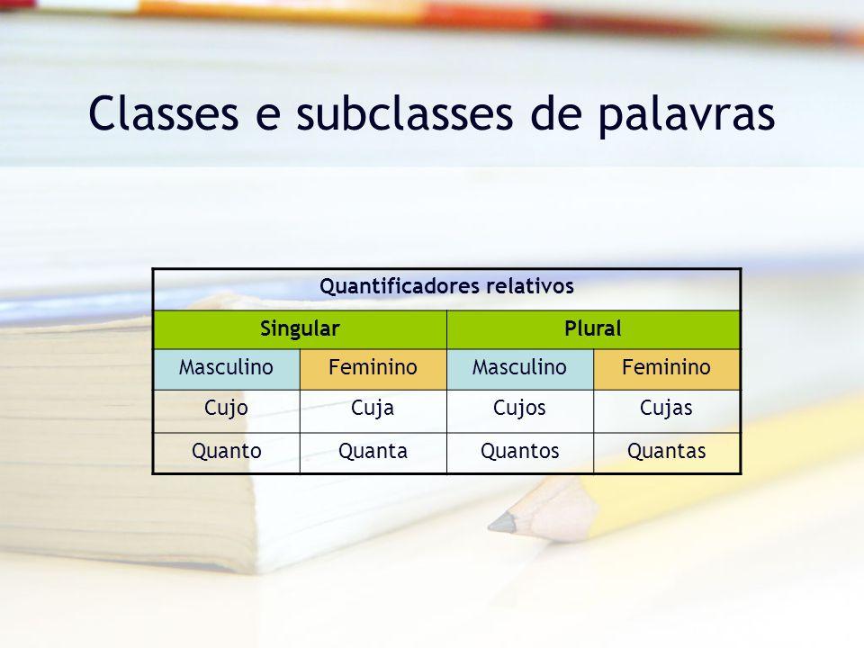 Classes e subclasses de palavras Quantificadores relativos SingularPlural MasculinoFemininoMasculinoFeminino CujoCujaCujosCujas QuantoQuantaQuantosQuantas