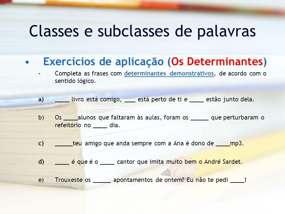 Classes e subclasses de palavras Exercícios de aplicação (Os Determinantes) –Completa as frases com determinantes demonstrativos, de acordo com o sentido lógico.