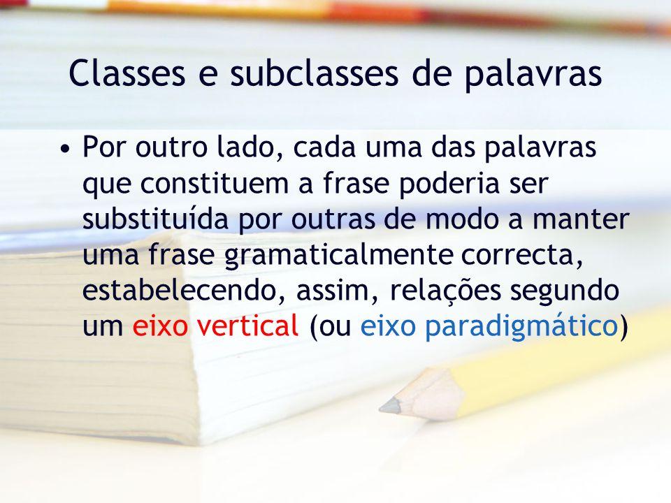 Classes e subclasses de palavras Por outro lado, cada uma das palavras que constituem a frase poderia ser substituída por outras de modo a manter uma frase gramaticalmente correcta, estabelecendo, assim, relações segundo um eixo vertical (ou eixo paradigmático)