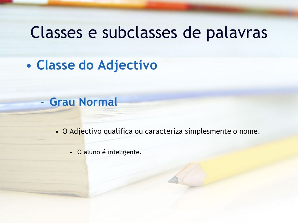Classes e subclasses de palavras Classe do Adjectivo –Grau Normal O Adjectivo qualifica ou caracteriza simplesmente o nome.