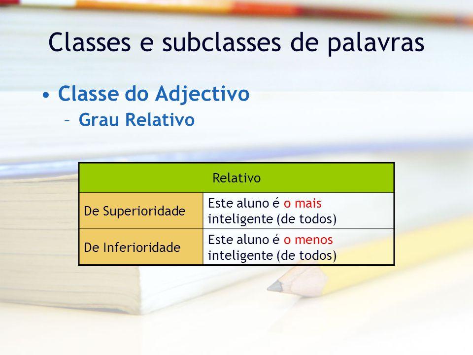 Classes e subclasses de palavras Classe do Adjectivo –Grau Relativo Relativo De Superioridade Este aluno é o mais inteligente (de todos) De Inferioridade Este aluno é o menos inteligente (de todos)