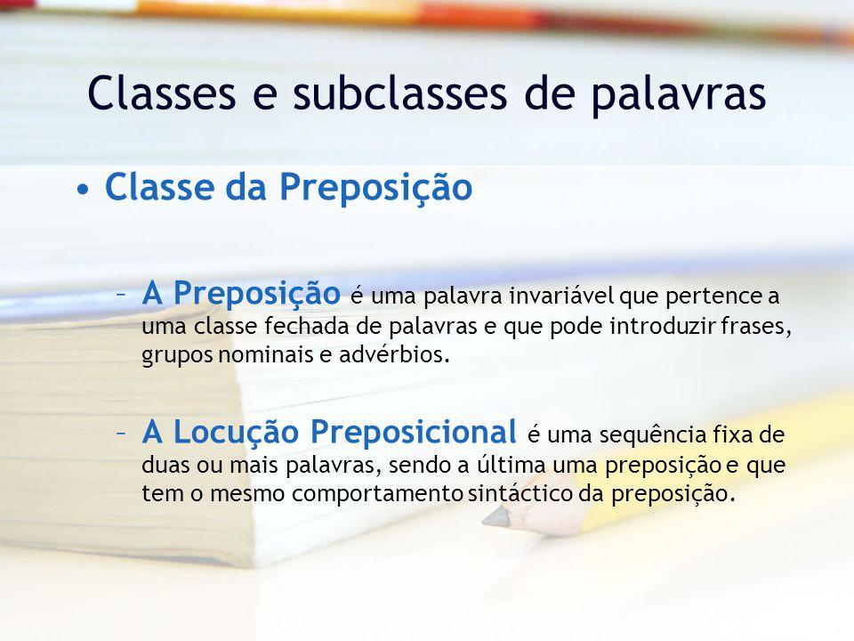 Classes e subclasses de palavras Classe da Preposição –A Preposição é uma palavra invariável que pertence a uma classe fechada de palavras e que pode introduzir frases, grupos nominais e advérbios.