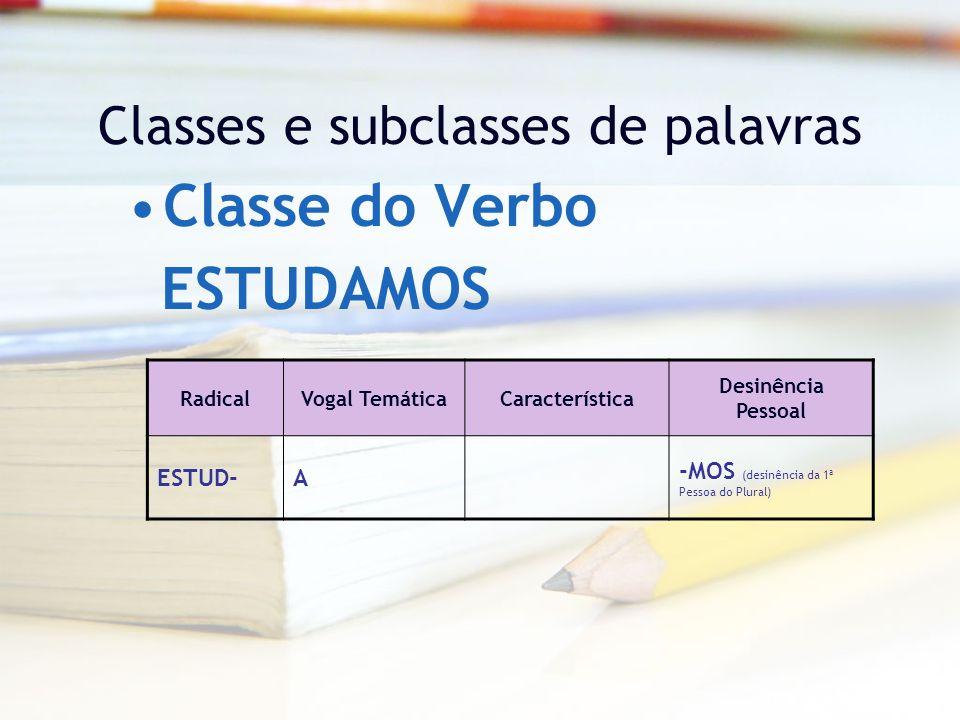Classes e subclasses de palavras Classe do Verbo RadicalVogal TemáticaCaracterística Desinência Pessoal ESTUD-A -MOS (desinência da 1ª Pessoa do Plural) ESTUDAMOS