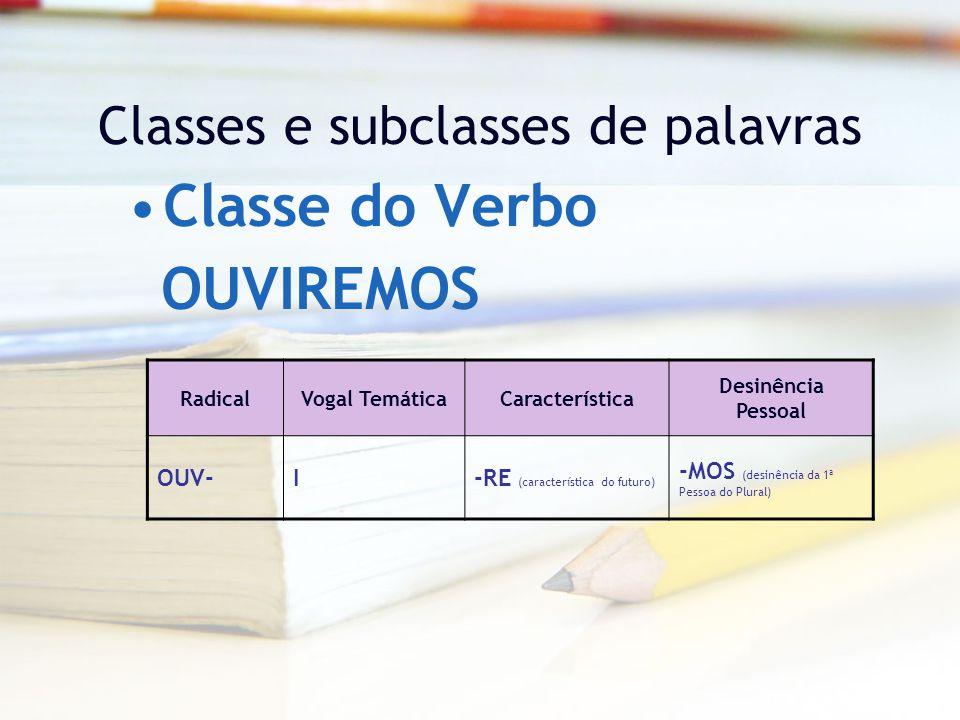 Classes e subclasses de palavras Classe do Verbo RadicalVogal TemáticaCaracterística Desinência Pessoal OUV-I-RE (característica do futuro) -MOS (desinência da 1ª Pessoa do Plural) OUVIREMOS