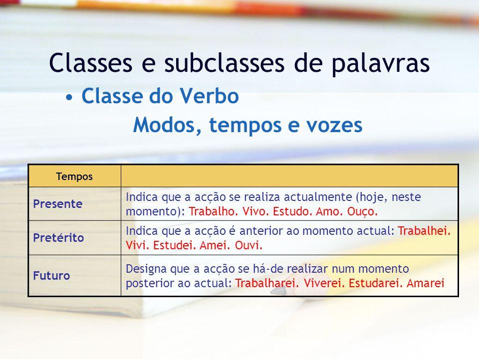 Classes e subclasses de palavras Classe do Verbo Tempos Presente Indica que a acção se realiza actualmente (hoje, neste momento): Trabalho.