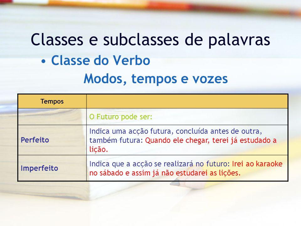 Classes e subclasses de palavras Classe do Verbo Tempos O Futuro pode ser: Perfeito Indica uma acção futura, concluída antes de outra, também futura: Quando ele chegar, terei já estudado a lição.