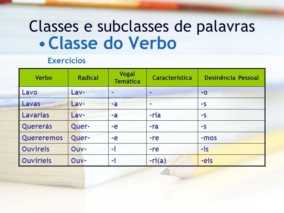 Classes e subclasses de palavras Classe do Verbo VerboRadical Vogal Temática CaracterísticaDesinência Pessoal LavoLav----o LavasLav--a--s LavariasLav--a-ria-s QuererásQuer--e-ra-s QuereremosQuer--e-re-mos OuvireisOuv--i-re-is OuviríeisOuv--i-ri(a)-eis Exercícios