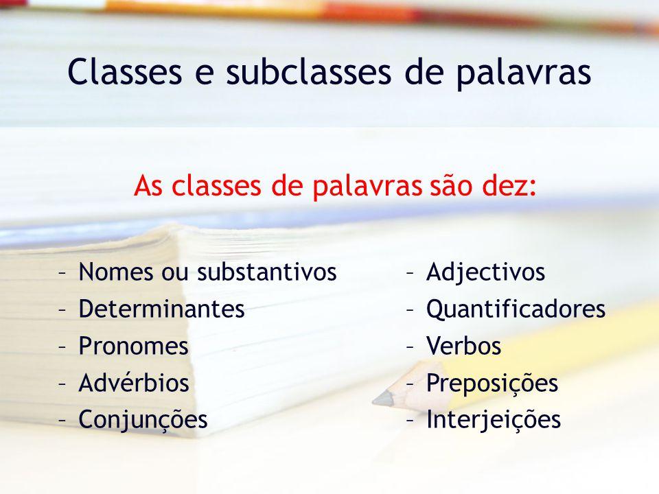 Classes e subclasses de palavras –Nomes ou substantivos –Determinantes –Pronomes –Advérbios –Conjunções As classes de palavras são dez: –Adjectivos –Quantificadores –Verbos –Preposições –Interjeições