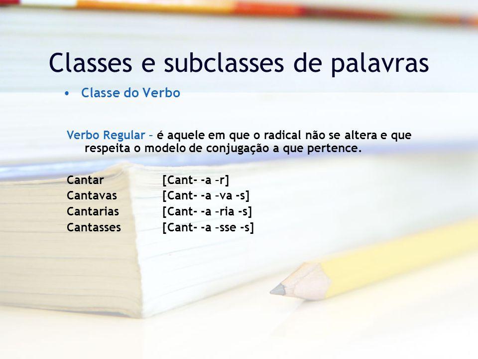 Classes e subclasses de palavras Classe do Verbo Verbo Regular – é aquele em que o radical não se altera e que respeita o modelo de conjugação a que pertence.