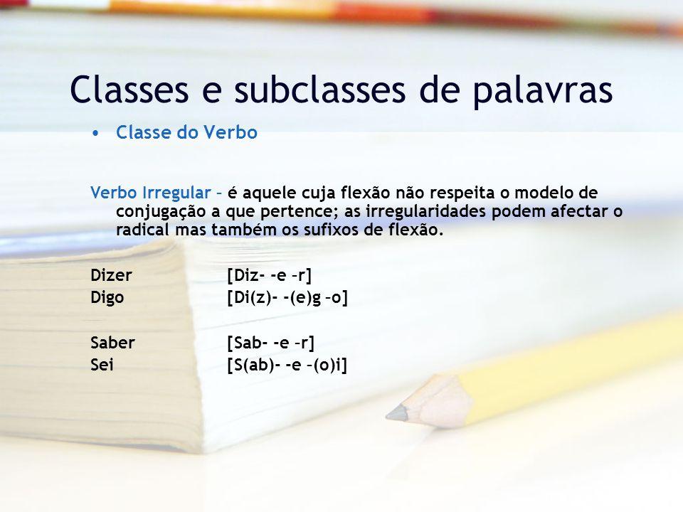 Classes e subclasses de palavras Classe do Verbo Verbo Irregular – é aquele cuja flexão não respeita o modelo de conjugação a que pertence; as irregularidades podem afectar o radical mas também os sufixos de flexão.