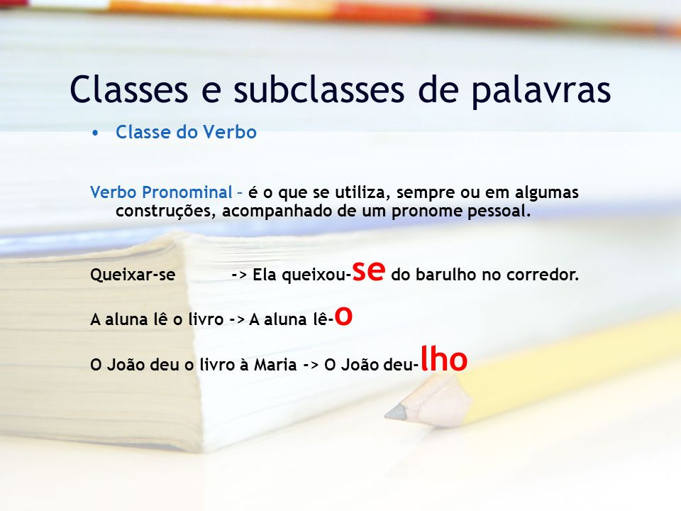 Classes e subclasses de palavras Classe do Verbo Verbo Pronominal – é o que se utiliza, sempre ou em algumas construções, acompanhado de um pronome pessoal.
