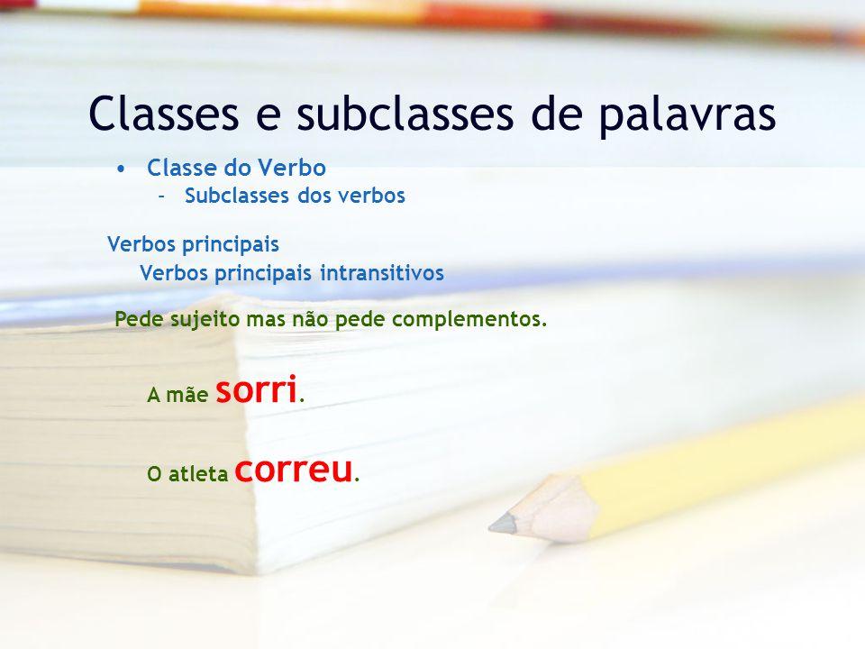Classes e subclasses de palavras Classe do Verbo –Subclasses dos verbos Verbos principais Verbos principais intransitivos Pede sujeito mas não pede complementos.