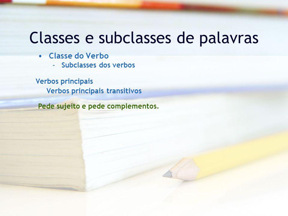 Classes e subclasses de palavras Classe do Verbo –Subclasses dos verbos Verbos principais Verbos principais transitivos Pede sujeito e pede complementos.