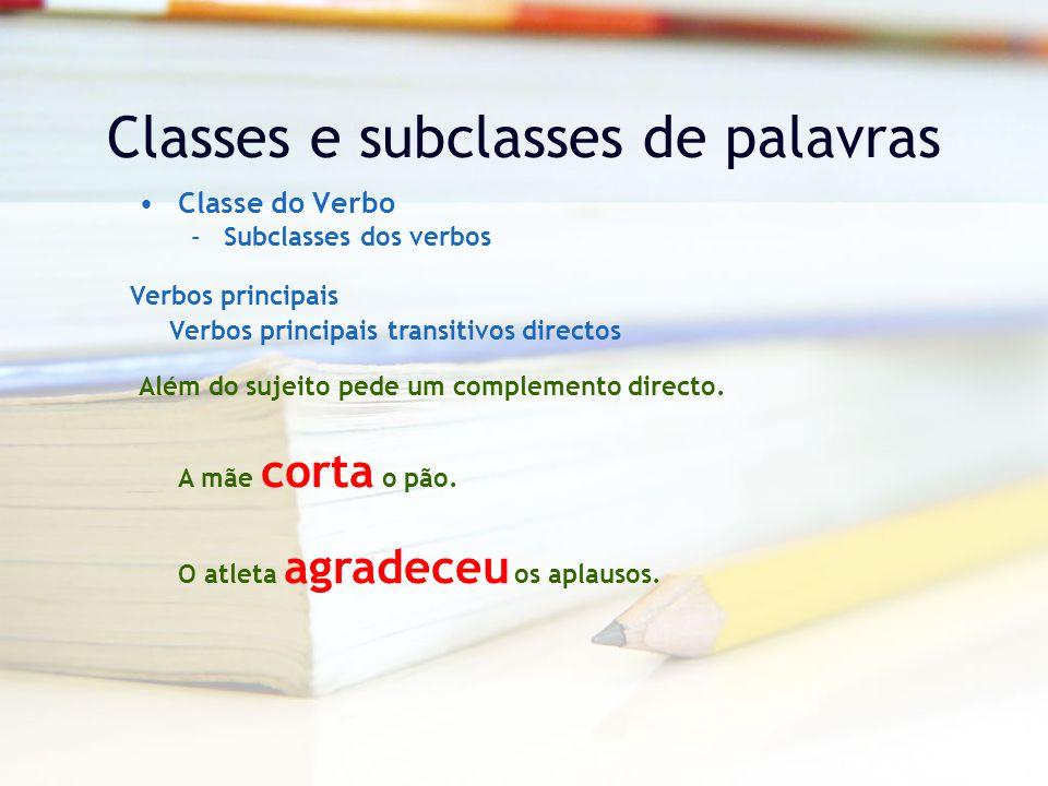 Classes e subclasses de palavras Classe do Verbo –Subclasses dos verbos Verbos principais Verbos principais transitivos directos Além do sujeito pede um complemento directo.