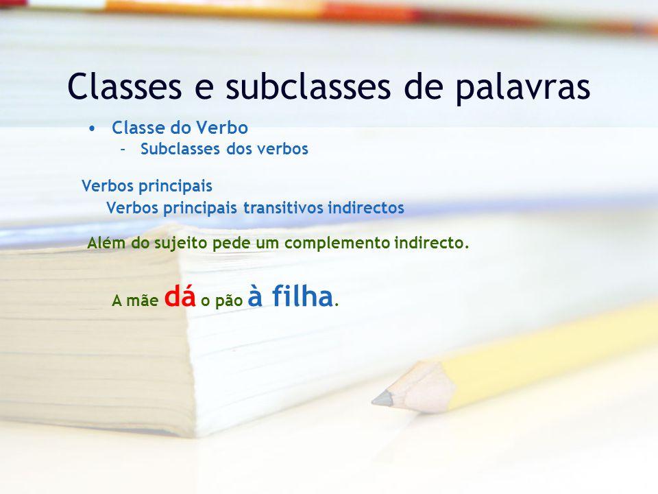 Classes e subclasses de palavras Classe do Verbo –Subclasses dos verbos Verbos principais Verbos principais transitivos indirectos Além do sujeito pede um complemento indirecto.