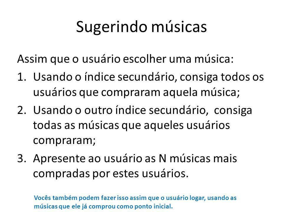 Sugerindo músicas Assim que o usuário escolher uma música: 1.Usando o índice secundário, consiga todos os usuários que compraram aquela música; 2.Usan