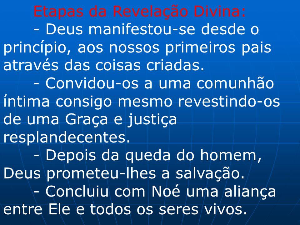 Etapas da Revelação Divina: - Deus manifestou-se desde o princípio, aos nossos primeiros pais através das coisas criadas. - Convidou-os a uma comunhão
