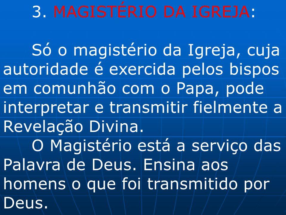 3. MAGISTÉRIO DA IGREJA: Só o magistério da Igreja, cuja autoridade é exercida pelos bispos em comunhão com o Papa, pode interpretar e transmitir fiel