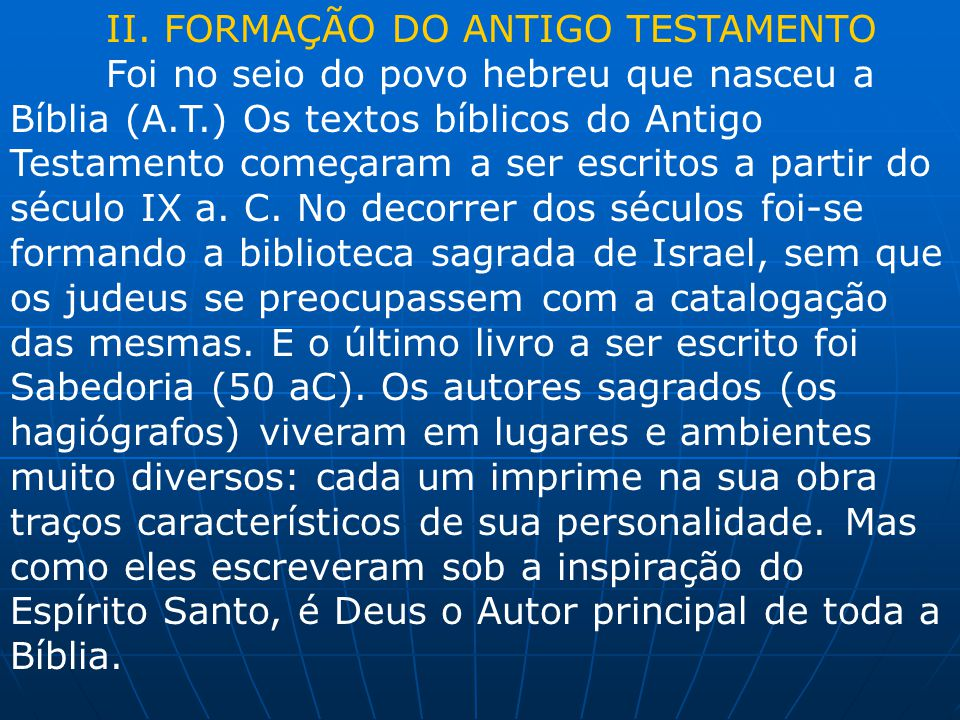 II. FORMAÇÃO DO ANTIGO TESTAMENTO Foi no seio do povo hebreu que nasceu a Bíblia (A.T.) Os textos bíblicos do Antigo Testamento começaram a ser escrit