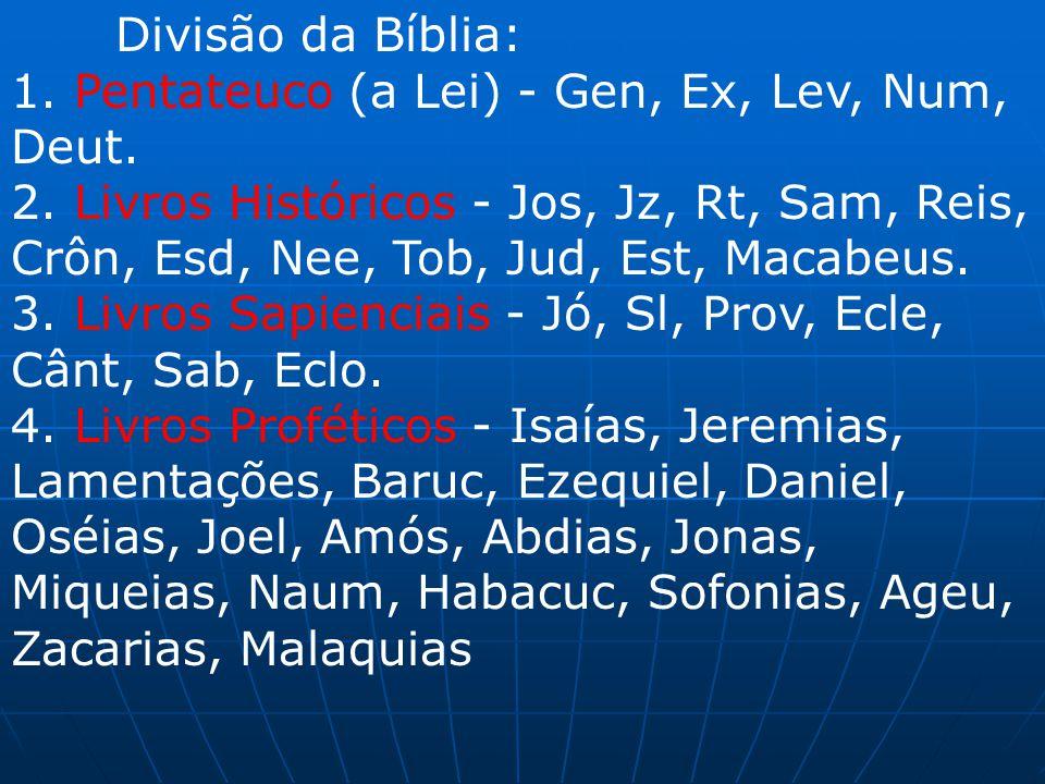 Divisão da Bíblia: 1. Pentateuco (a Lei) - Gen, Ex, Lev, Num, Deut. 2. Livros Históricos - Jos, Jz, Rt, Sam, Reis, Crôn, Esd, Nee, Tob, Jud, Est, Maca