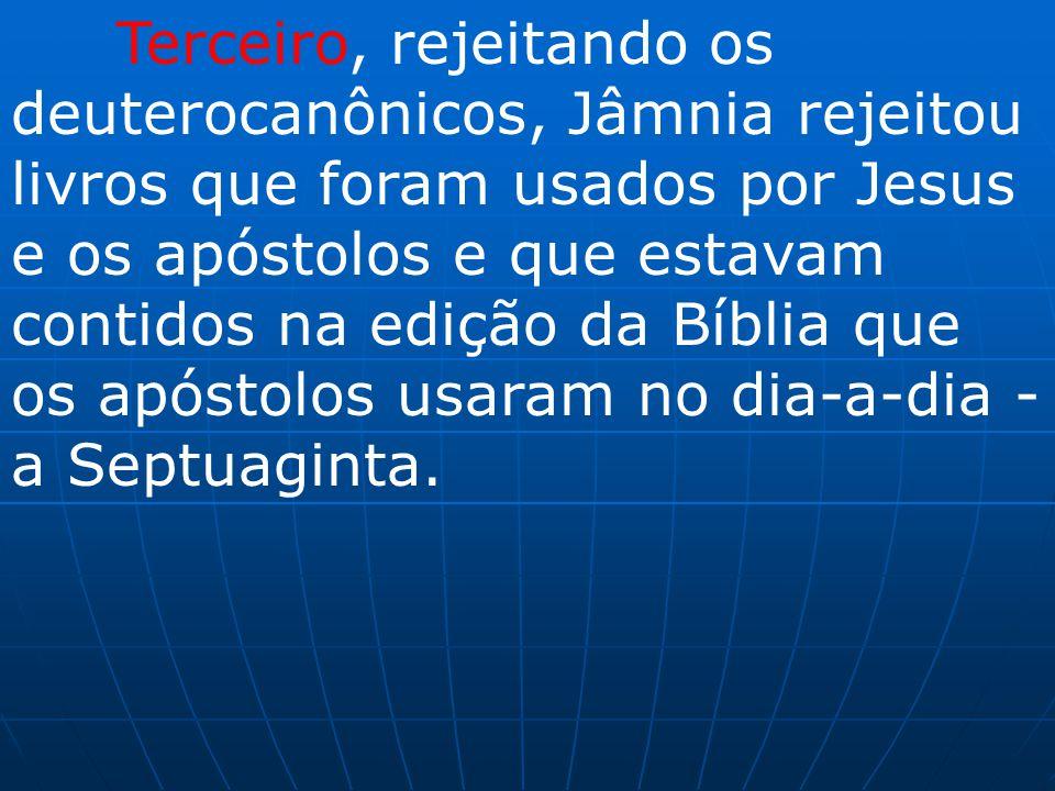 Terceiro, rejeitando os deuterocanônicos, Jâmnia rejeitou livros que foram usados por Jesus e os apóstolos e que estavam contidos na edição da Bíblia